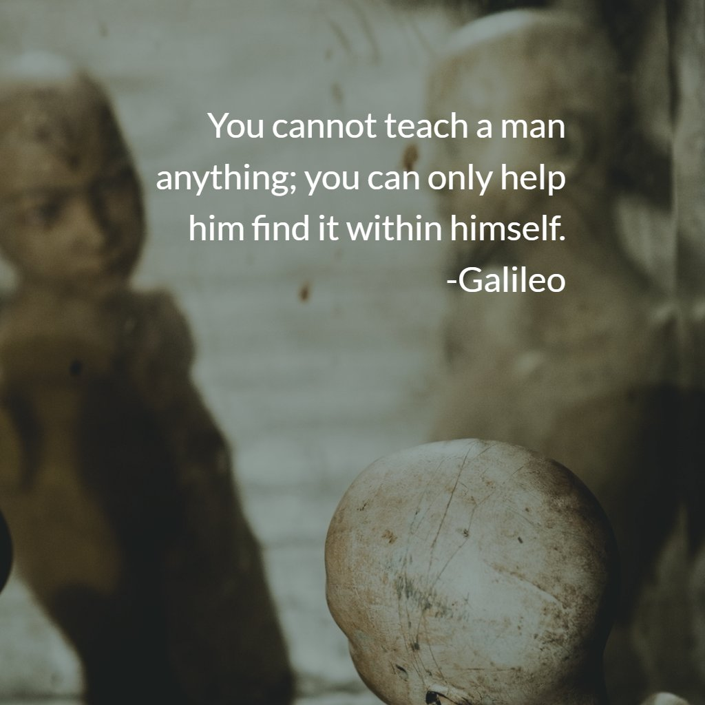 You cannot teach a man anything; you can only help…